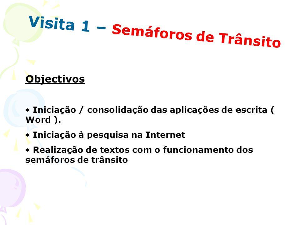 Visita 1 – Semáforos de Trânsito Objectivos Iniciação / consolidação das aplicações de escrita ( Word ). Iniciação à pesquisa na Internet Realização d