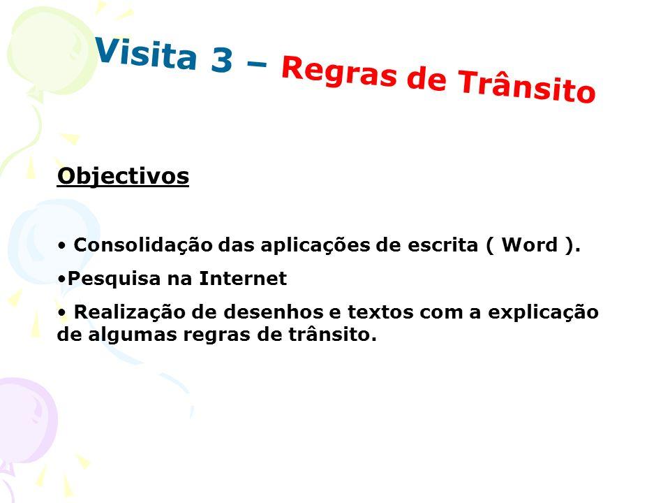 Visita 3 – Regras de Trânsito Objectivos Consolidação das aplicações de escrita ( Word ). Pesquisa na Internet Realização de desenhos e textos com a e