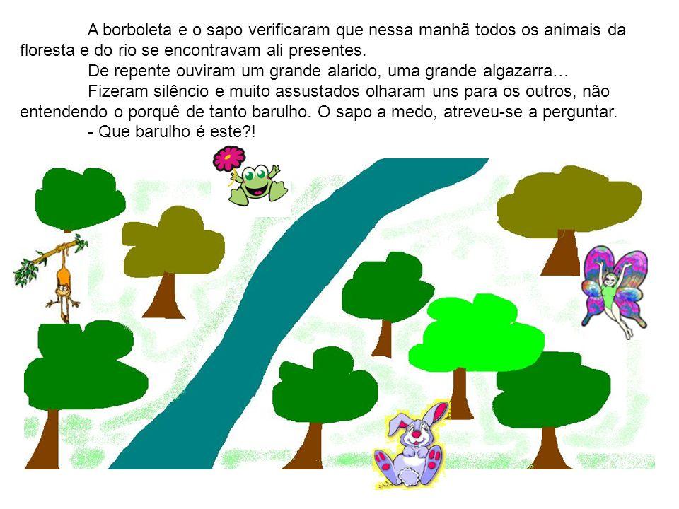 A borboleta e o sapo verificaram que nessa manhã todos os animais da floresta e do rio se encontravam ali presentes. De repente ouviram um grande alar