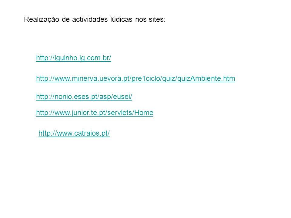 Realização de actividades lúdicas nos sites: http://iguinho.ig.com.br/ http://www.minerva.uevora.pt/pre1ciclo/quiz/quizAmbiente.htm http://nonio.eses.