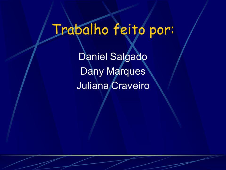 Trabalho feito por: Daniel Salgado Dany Marques Juliana Craveiro