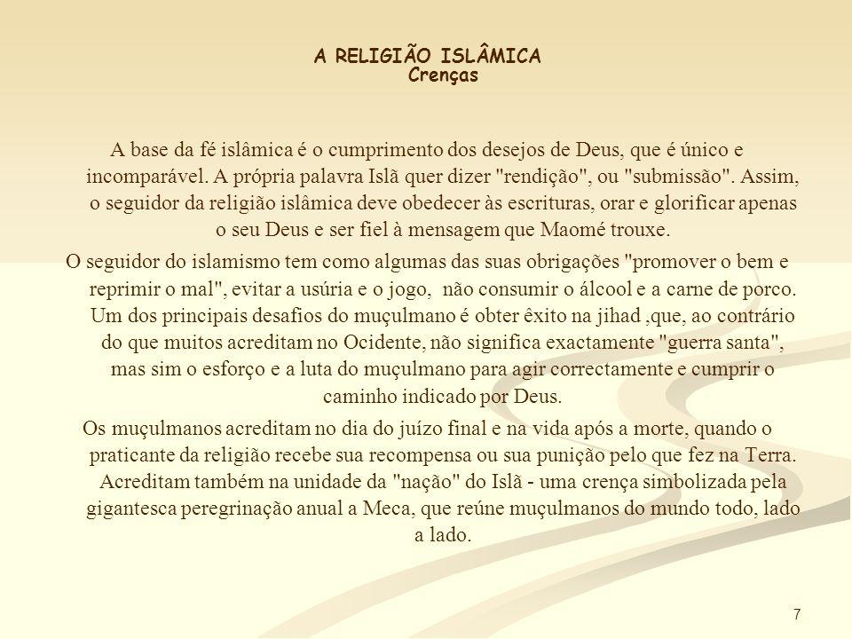 7 A RELIGIÃO ISLÂMICA Crenças A base da fé islâmica é o cumprimento dos desejos de Deus, que é único e incomparável.