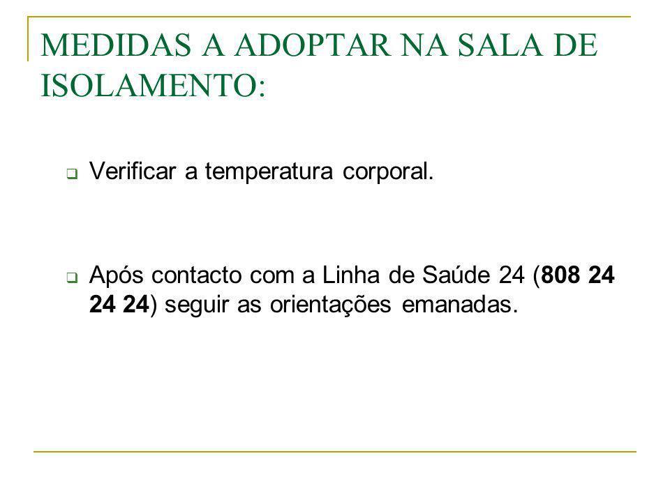 MEDIDAS A ADOPTAR NA SALA DE ISOLAMENTO: Verificar a temperatura corporal. Após contacto com a Linha de Saúde 24 (808 24 24 24) seguir as orientações