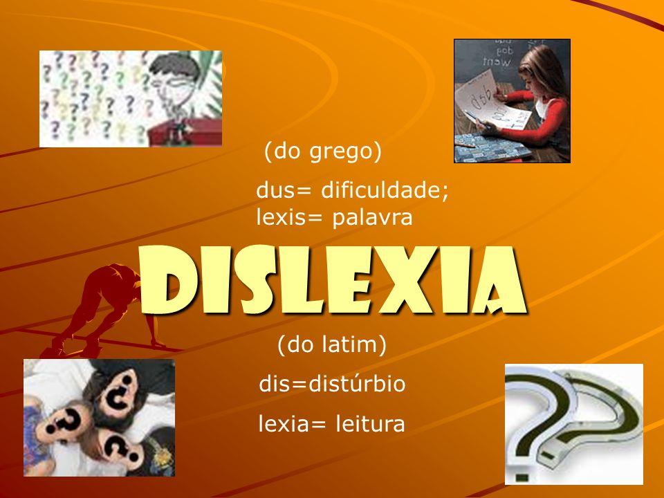 DISLEXIA (do grego) dus= dificuldade; lexis= palavra (do latim) dis=distúrbio lexia= leitura