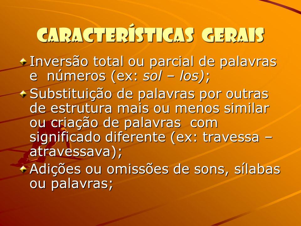 Características Gerais Inversão total ou parcial de palavras e números (ex: sol – los); Substituição de palavras por outras de estrutura mais ou menos