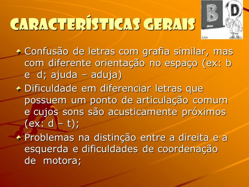 Características Gerais Confusão de letras com grafia similar, mas com diferente orientação no espaço (ex: b e d; ajuda – aduja) Dificuldade em diferen