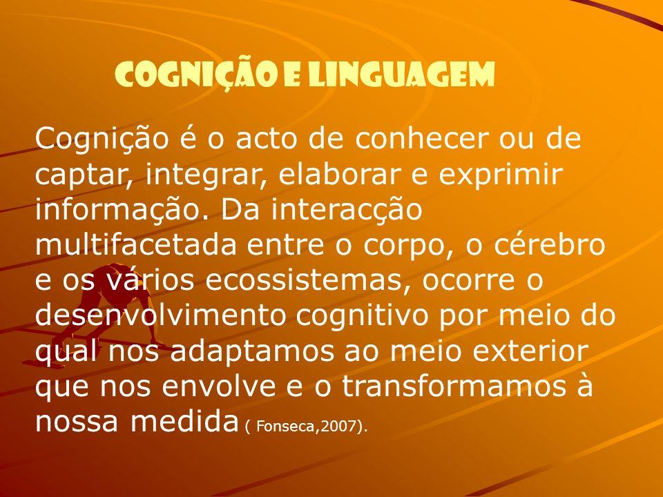 Cognição e linguagem Cognição é o acto de conhecer ou de captar, integrar, elaborar e exprimir informação. Da interacção multifacetada entre o corpo,