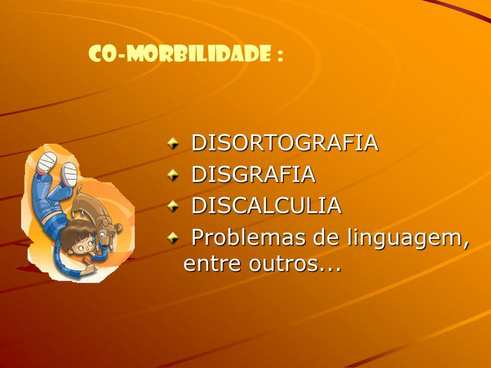 CO-MORBILIDADE : DISORTOGRAFIA DISORTOGRAFIA DISGRAFIA DISGRAFIA DISCALCULIA DISCALCULIA Problemas de linguagem, entre outros... Problemas de linguage