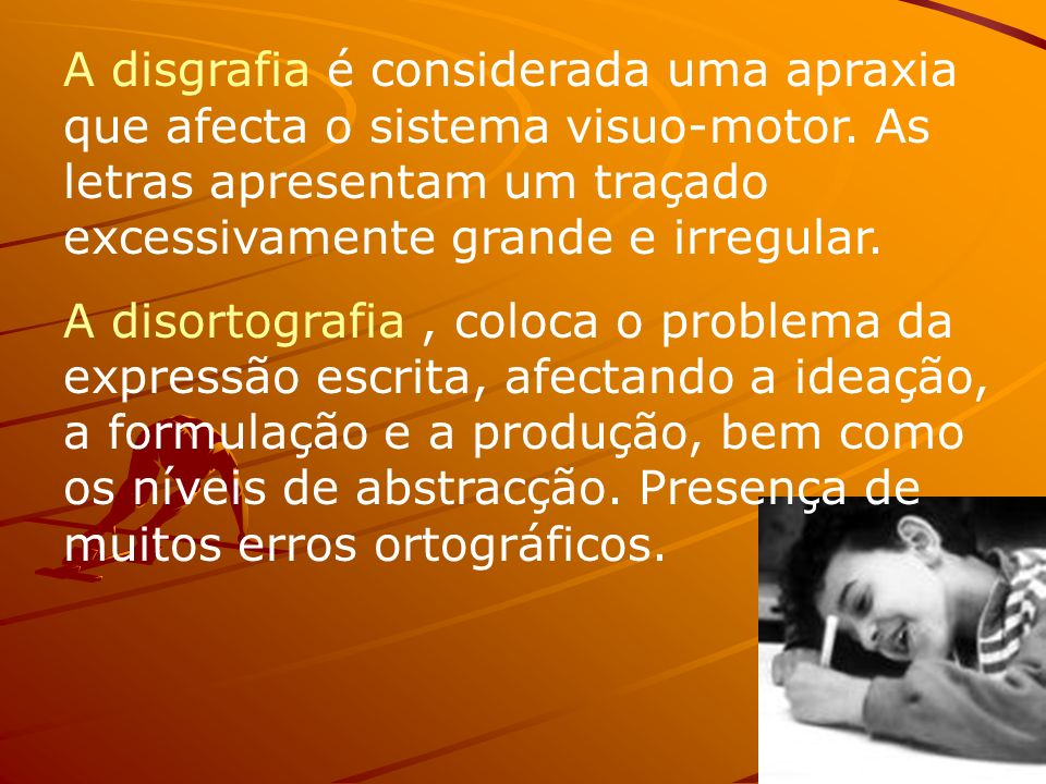 A disgrafia é considerada uma apraxia que afecta o sistema visuo-motor. As letras apresentam um traçado excessivamente grande e irregular. A disortogr