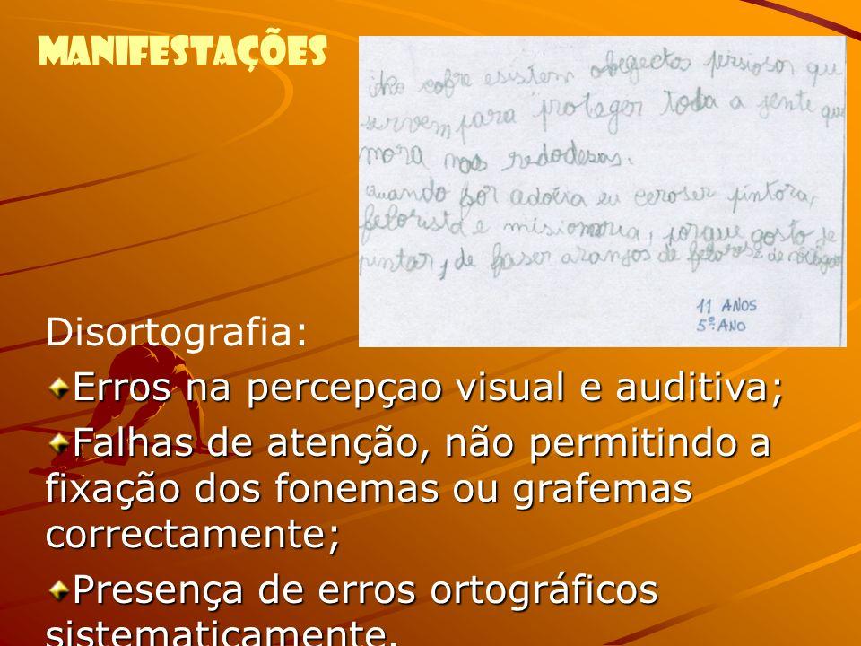 Manifestações Disortografia: Erros na percepçao visual e auditiva; Falhas de atenção, não permitindo a fixação dos fonemas ou grafemas correctamente;