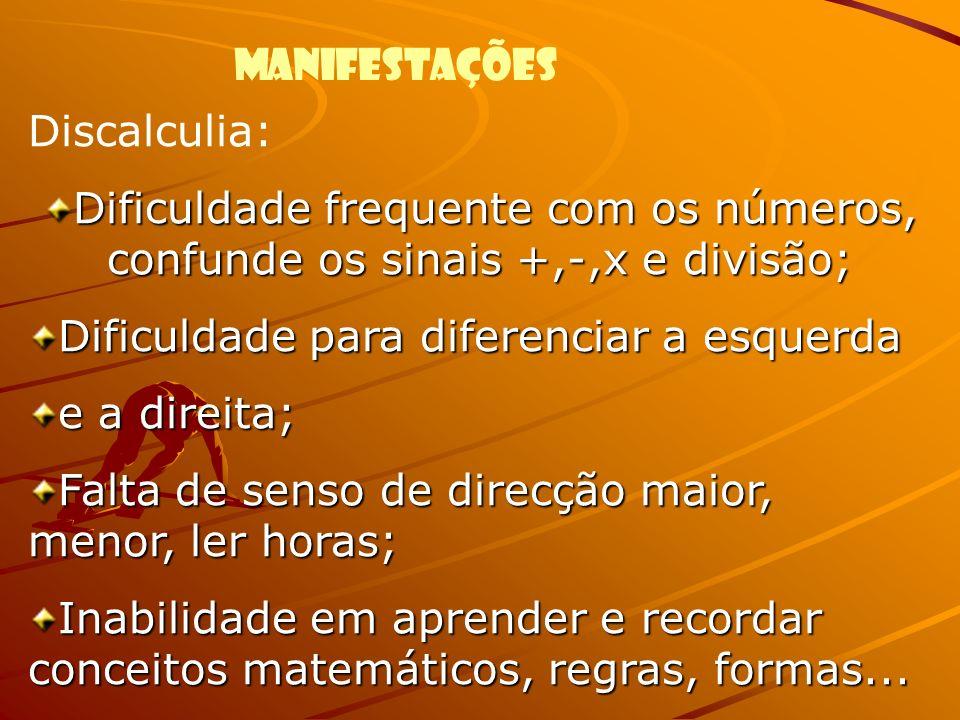 Discalculia: Dificuldade frequente com os números, confunde os sinais +,-,x e divisão; Dificuldade para diferenciar a esquerda e a direita; Falta de s