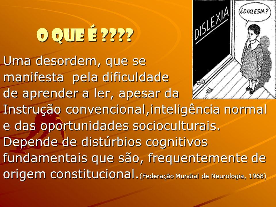 O QUE É ???? Uma desordem, que se manifesta pela dificuldade de aprender a ler, apesar da Instrução convencional,inteligência normal e das oportunidad