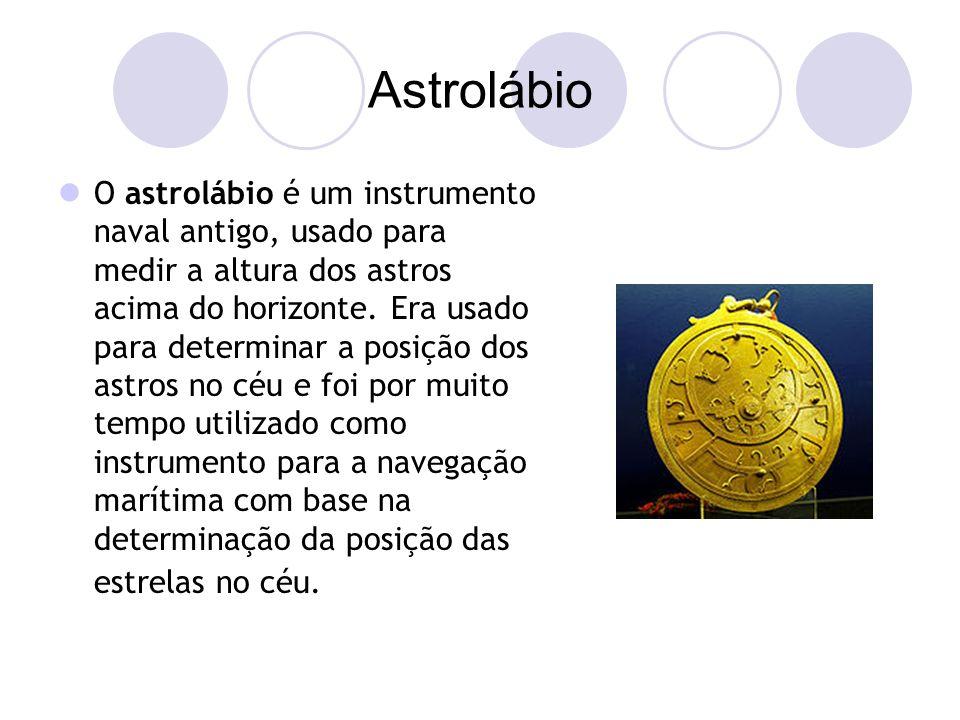 Astrolábio O astrolábio é um instrumento naval antigo, usado para medir a altura dos astros acima do horizonte.