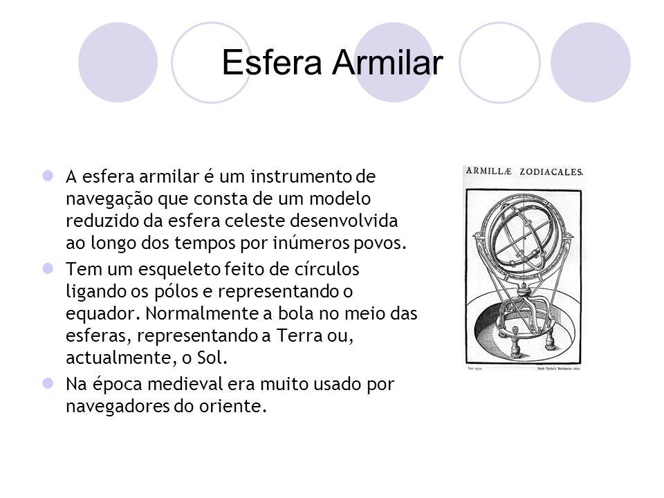 Esfera Armilar A esfera armilar é um instrumento de navegação que consta de um modelo reduzido da esfera celeste desenvolvida ao longo dos tempos por inúmeros povos.