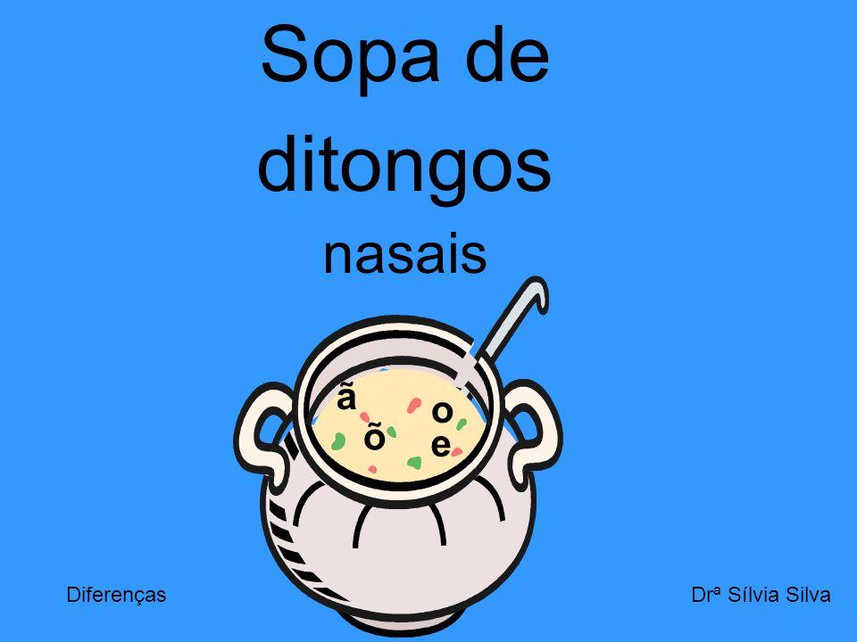 Sopa de ditongos nasais a ã e o õ Drª Sílvia SilvaDiferenças