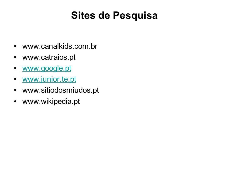 Sites de Pesquisa www.canalkids.com.br www.catraios.pt www.google.pt www.junior.te.pt www.sitiodosmiudos.pt www.wikipedia.pt
