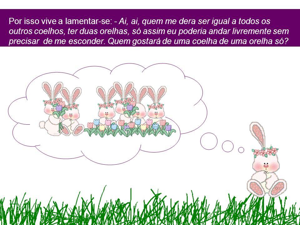 Por isso vive a lamentar-se: - Ai, ai, quem me dera ser igual a todos os outros coelhos, ter duas orelhas, só assim eu poderia andar livremente sem pr