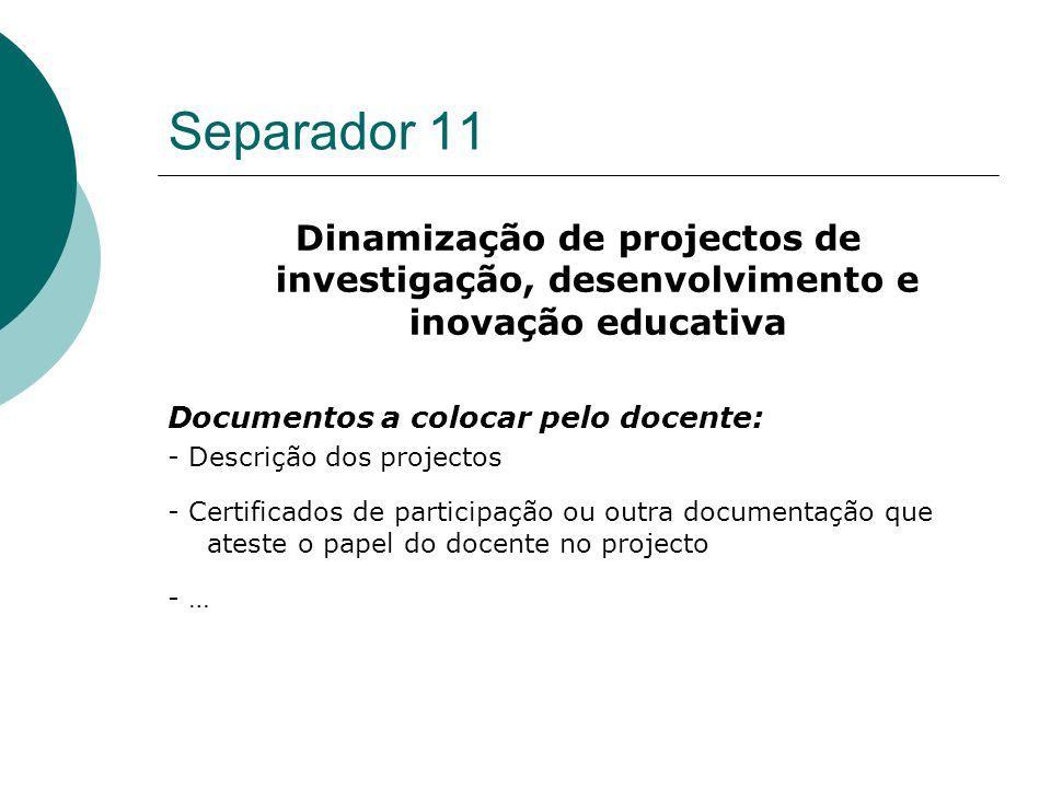 Separador 11 Dinamização de projectos de investigação, desenvolvimento e inovação educativa Documentos a colocar pelo docente: - Descrição dos project