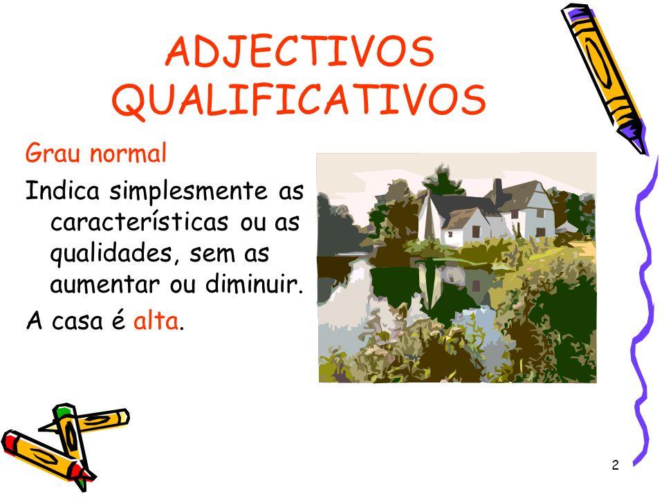 2 ADJECTIVOS QUALIFICATIVOS Grau normal Indica simplesmente as características ou as qualidades, sem as aumentar ou diminuir. A casa é alta.