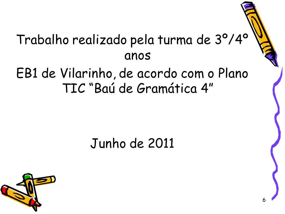 Trabalho realizado pela turma de 3º/4º anos EB1 de Vilarinho, de acordo com o Plano TIC Baú de Gramática 4 Junho de 2011 6
