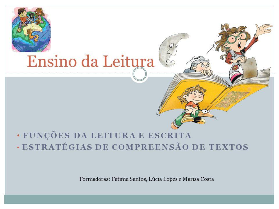 FUNÇÕES DA LEITURA E ESCRITA ESTRATÉGIAS DE COMPREENSÃO DE TEXTOS Ensino da Leitura Formadoras: Fátima Santos, Lúcia Lopes e Marisa Costa