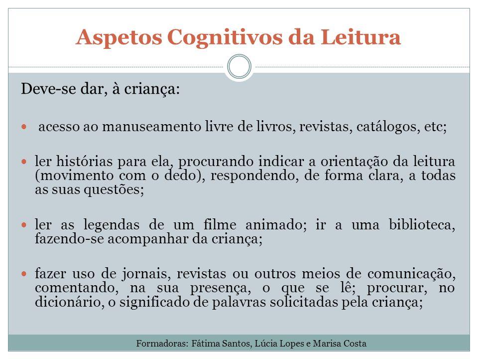 Aspetos Cognitivos da Leitura Deve-se dar, à criança: acesso ao manuseamento livre de livros, revistas, catálogos, etc; ler histórias para ela, procur