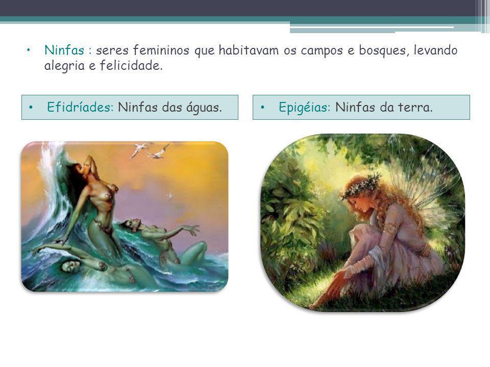 Ninfas : seres femininos que habitavam os campos e bosques, levando alegria e felicidade.