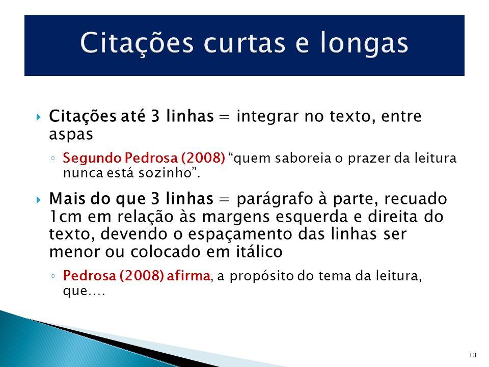 Citações até 3 linhas = integrar no texto, entre aspas Segundo Pedrosa (2008) quem saboreia o prazer da leitura nunca está sozinho. Mais do que 3 linh