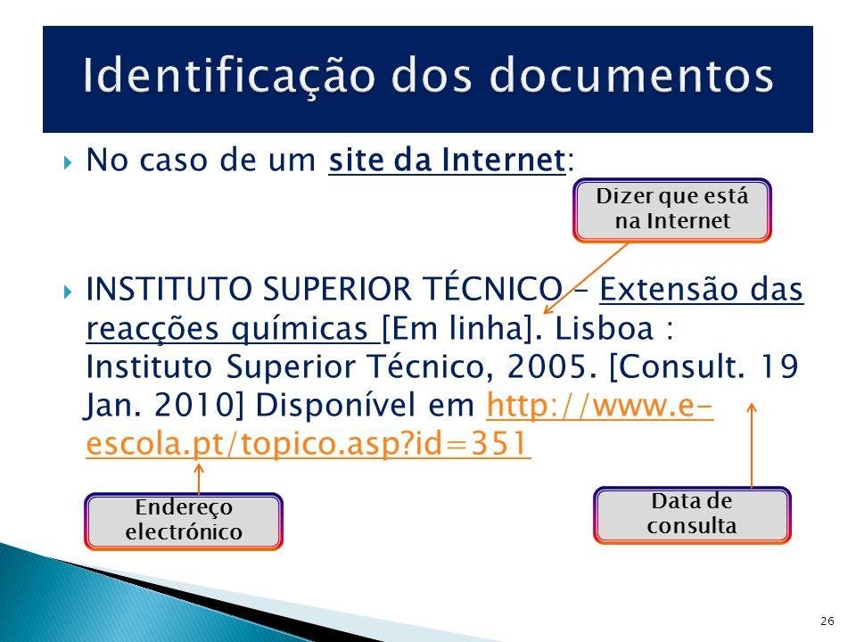 26 No caso de um site da Internet: INSTITUTO SUPERIOR TÉCNICO – Extensão das reacções químicas [Em linha]. Lisboa : Instituto Superior Técnico, 2005.