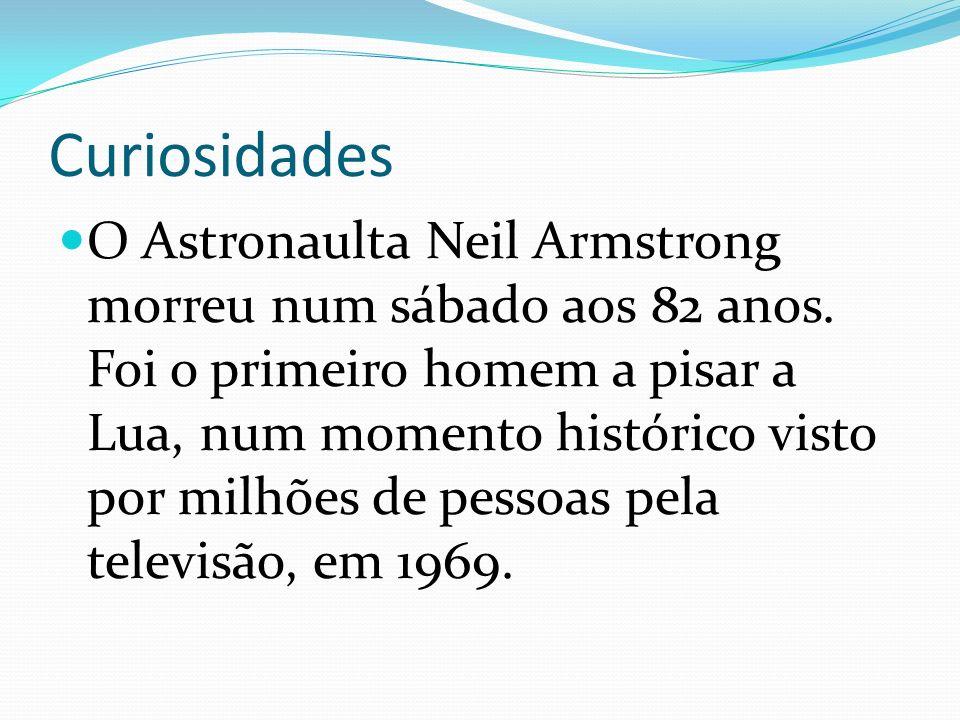 Curiosidades O Astronaulta Neil Armstrong morreu num sábado aos 82 anos. Foi o primeiro homem a pisar a Lua, num momento histórico visto por milhões d
