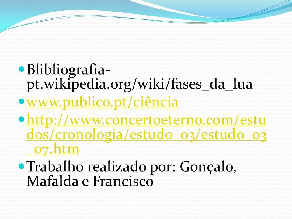 Blibliografia- pt.wikipedia.org/wiki/fases_da_lua www.publico.pt/ciência http://www.concertoeterno.com/estu dos/cronologia/estudo_03/estudo_03 _07.htm