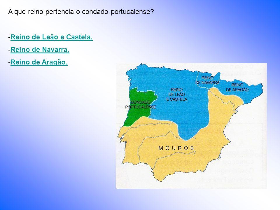 A que reino pertencia o condado portucalense? -Reino de Leão e Castela.Reino de Leão e Castela. -Reino de Navarra.Reino de Navarra. -Reino de Aragão.R