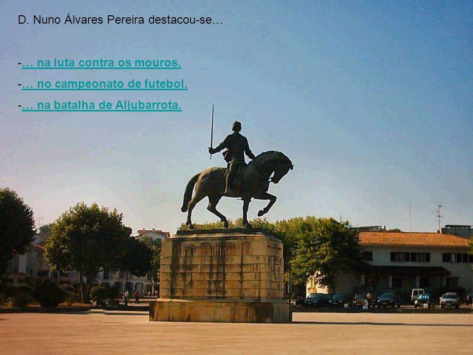 D. Nuno Álvares Pereira destacou-se… -…-… na luta contra os mouros. -…-… no campeonato de futebol. -…-… na batalha de Aljubarrota.