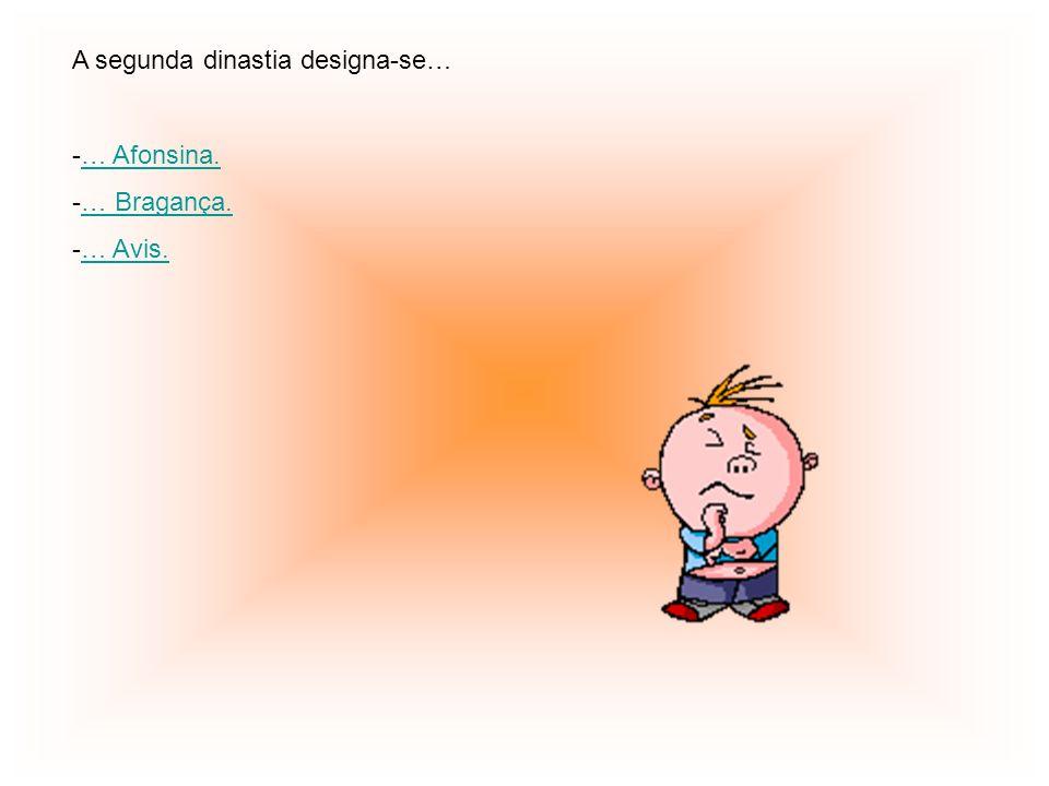 A segunda dinastia designa-se… -… Afonsina.… Afonsina. -… Bragança.… Bragança. -… Avis.… Avis.