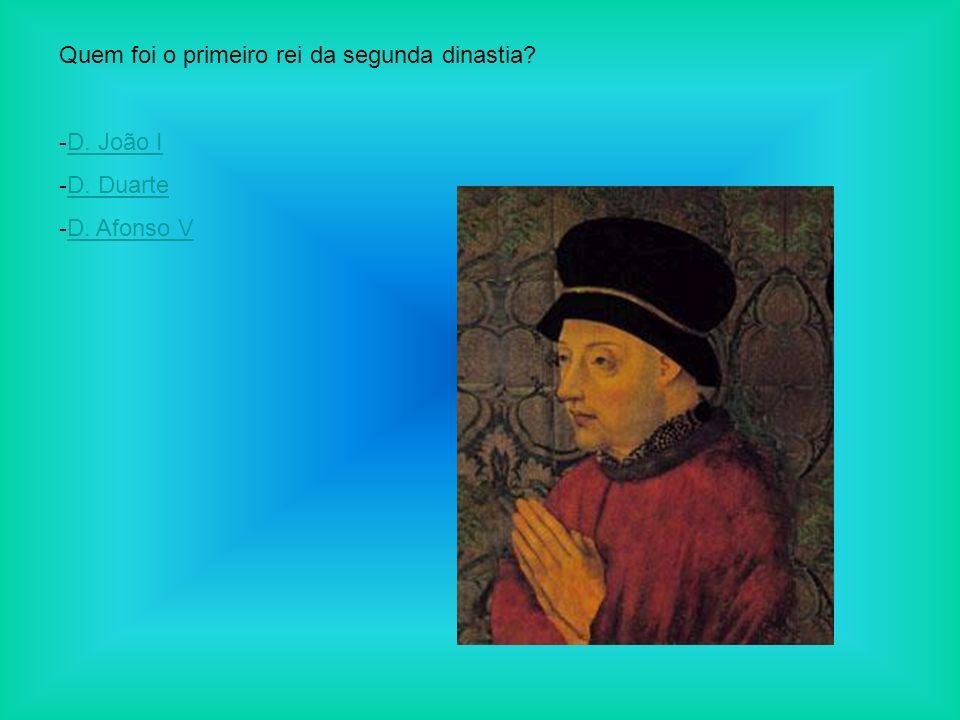 Quem foi o primeiro rei da segunda dinastia? -D. João ID. João I -D. DuarteD. Duarte -D. Afonso VD. Afonso V