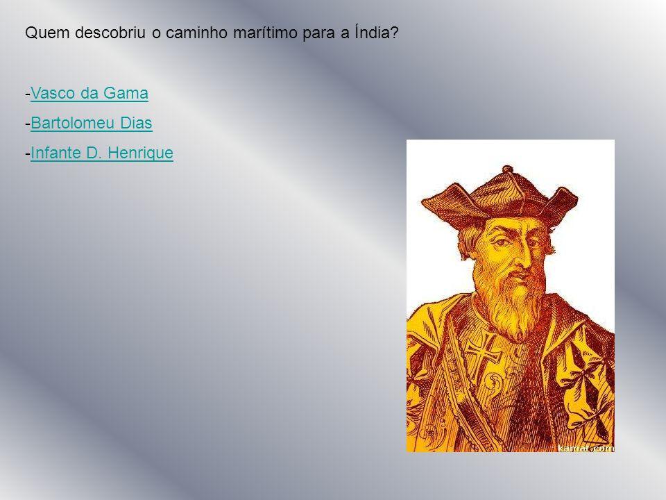Quem descobriu o caminho marítimo para a Índia? -V-Vasco da Gama -B-Bartolomeu Dias -I-Infante D. Henrique