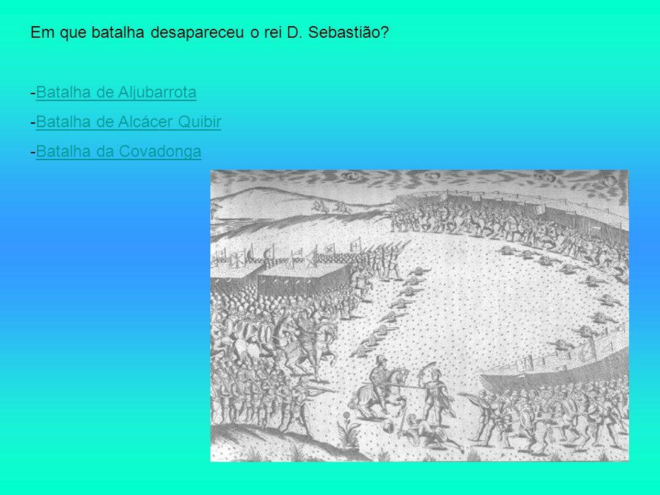 Em que batalha desapareceu o rei D. Sebastião? -Batalha de AljubarrotaBatalha de Aljubarrota -Batalha de Alcácer QuibirBatalha de Alcácer Quibir -Bata