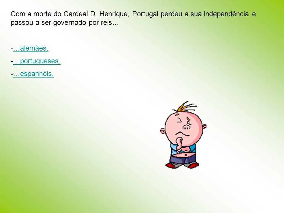 Com a morte do Cardeal D. Henrique, Portugal perdeu a sua independência e passou a ser governado por reis… -…alemães.…alemães. -…portugueses.…portugue