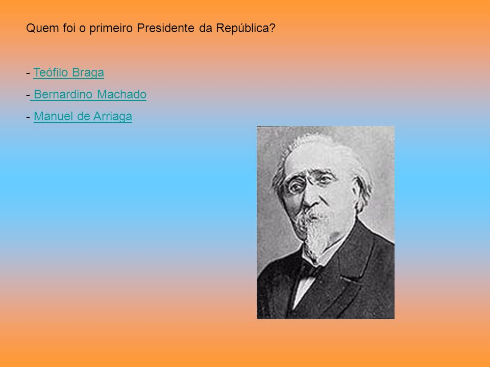 Quem foi o primeiro Presidente da República? - Teófilo BragaTeófilo Braga - Bernardino Machado Bernardino Machado - Manuel de ArriagaManuel de Arriaga