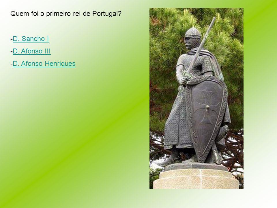 Quem foi o primeiro rei de Portugal? -D-D. Sancho I -D-D. Afonso III -D-D. Afonso Henriques