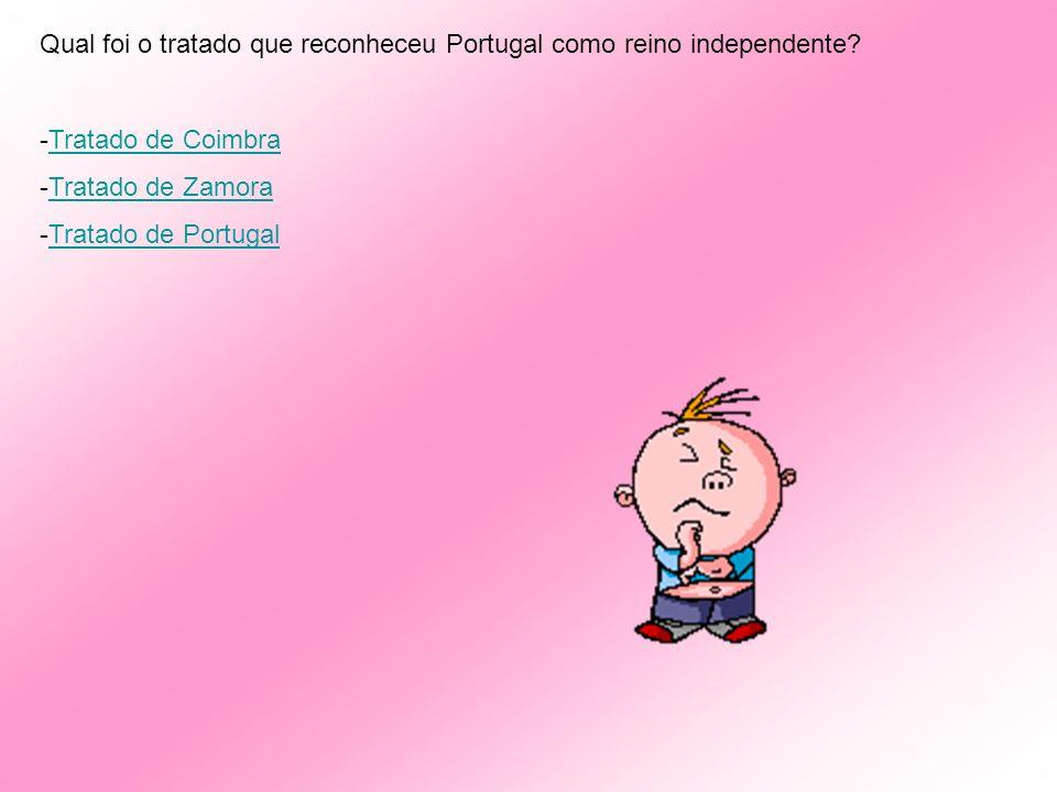 Qual foi o tratado que reconheceu Portugal como reino independente? -T-Tratado de Coimbra -T-Tratado de Zamora -T-Tratado de Portugal