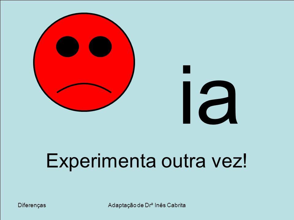 DiferençasAdaptação de Drª Inês Cabrita ia Experimenta outra vez!