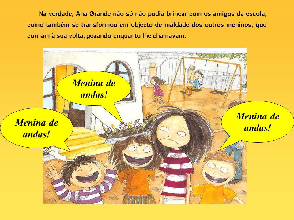 Na verdade, Ana Grande não só não podia brincar com os amigos da escola, como também se transformou em objecto de maldade dos outros meninos, que corriam à sua volta, gozando enquanto lhe chamavam: Menina de andas!
