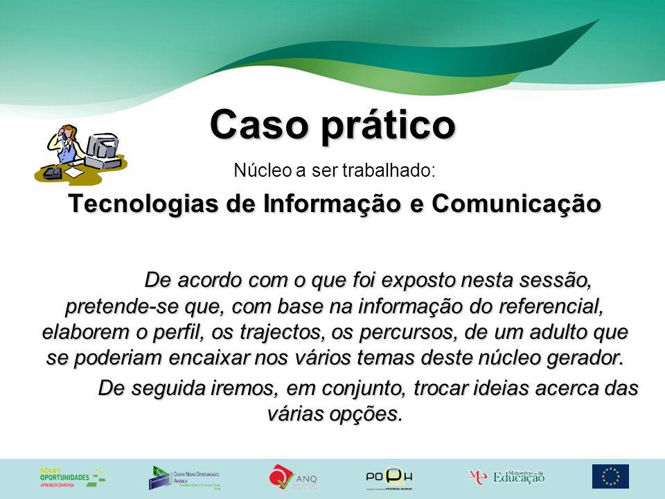 Caso prático Núcleo a ser trabalhado: Tecnologias de Informação e Comunicação De acordo com o que foi exposto nesta sessão, pretende-se que, com base