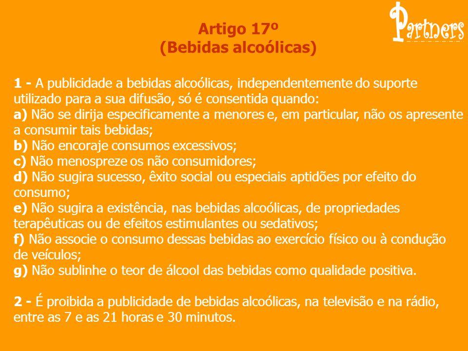 Artigo 17º (Bebidas alcoólicas) 1 - A publicidade a bebidas alcoólicas, independentemente do suporte utilizado para a sua difusão, só é consentida qua