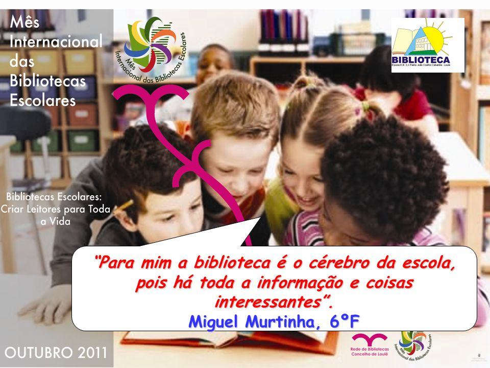 Para mim a biblioteca é o cérebro da escola, pois há toda a informação e coisas interessantes. Miguel Murtinha, 6ºF