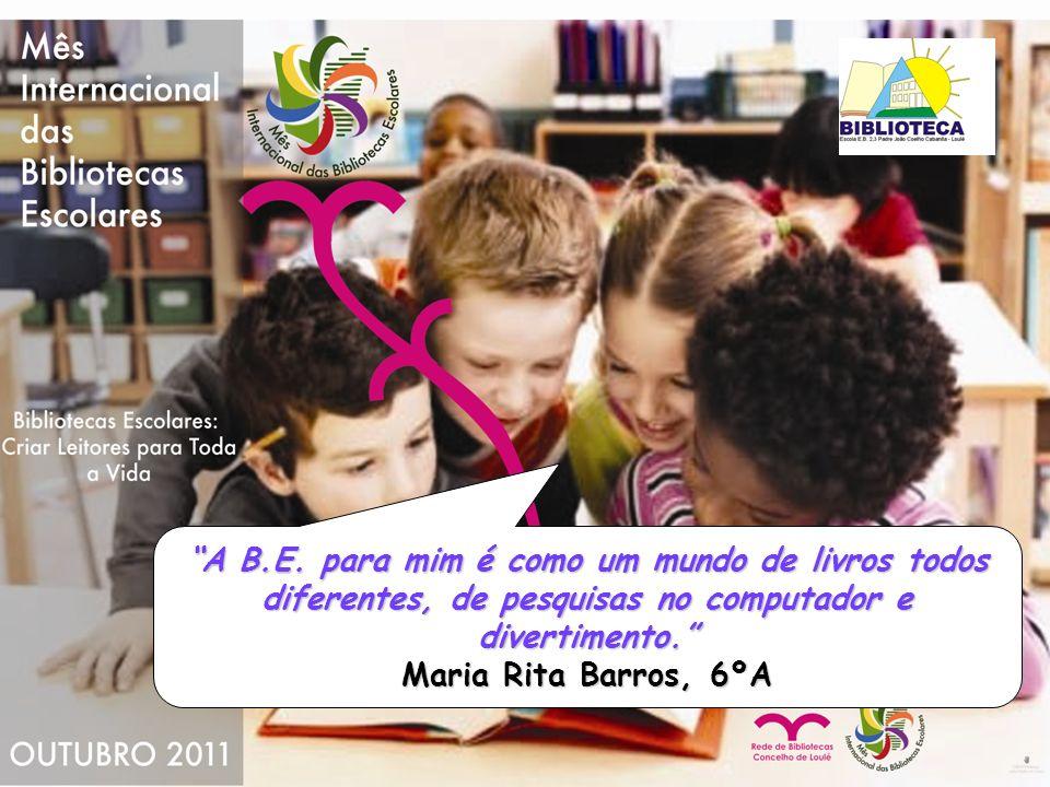A B.E. para mim é como um mundo de livros todos diferentes, de pesquisas no computador e divertimento. Maria Rita Barros, 6ºA