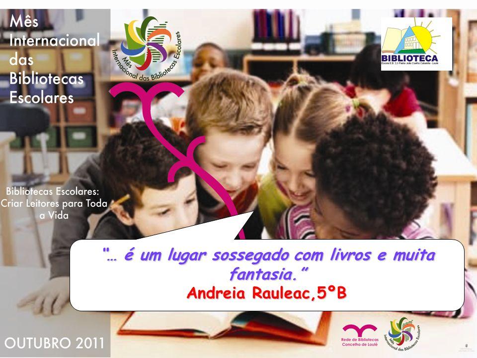 … é um lugar sossegado com livros e muita fantasia. Andreia Rauleac,5ºB