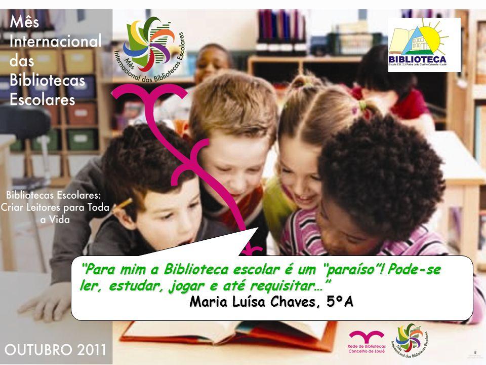Para mim a Biblioteca escolar é um paraíso! Pode-se ler, estudar, jogar e até requisitar… Maria Luísa Chaves, 5ºA