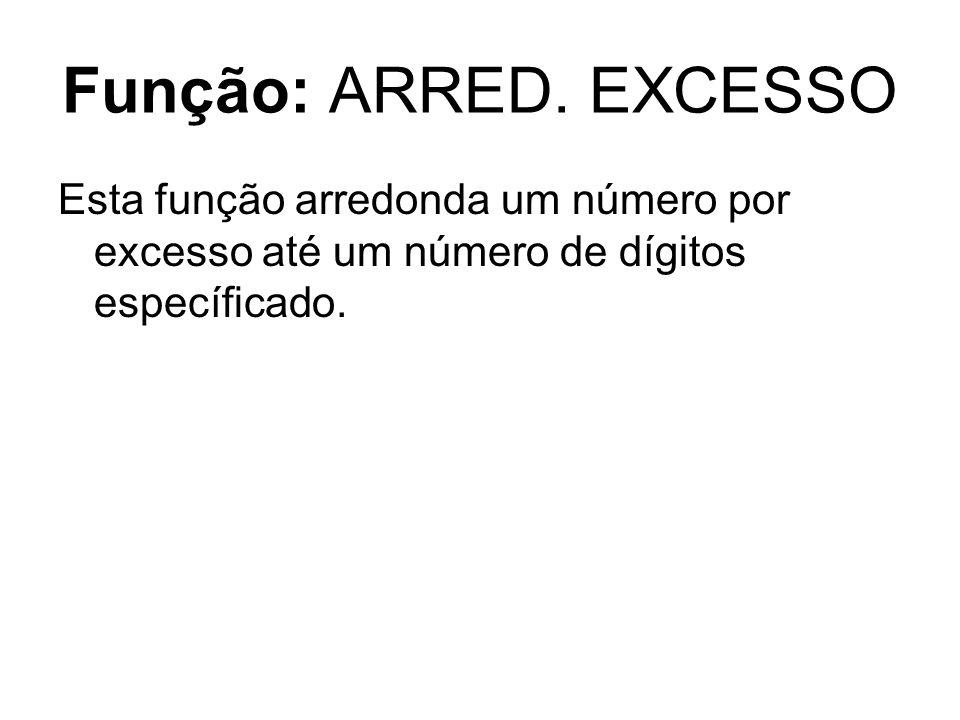 Função: ARRED. EXCESSO Esta função arredonda um número por excesso até um número de dígitos específicado.